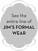See the entire line of Jim's Formal Wear