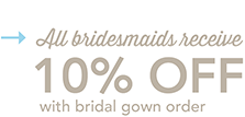 All bridesmaids receive 10% OFF with bridal gown order