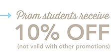 Prom students receive 10% OFF (not valid with other promotions)